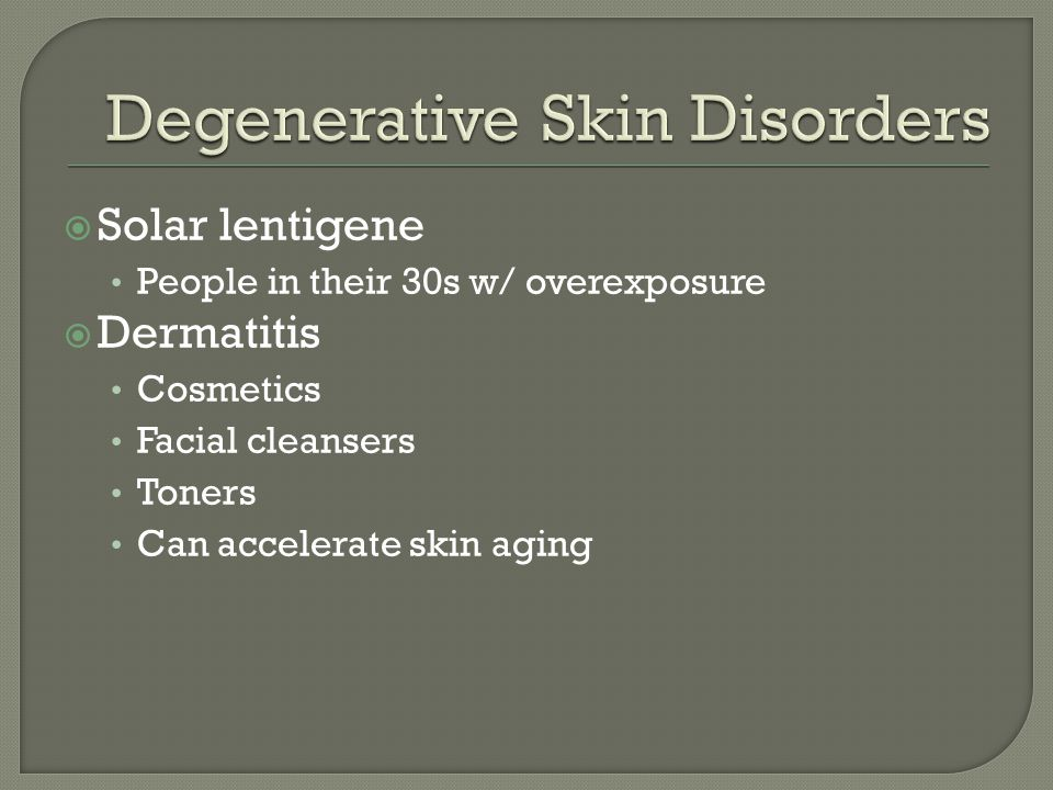  Solar lentigene People in their 30s w/ overexposure  Dermatitis Cosmetics Facial cleansers Toners Can accelerate skin aging