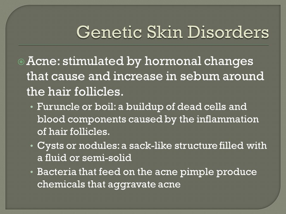  Acne: stimulated by hormonal changes that cause and increase in sebum around the hair follicles. Furuncle or boil: a buildup of dead cells and blood