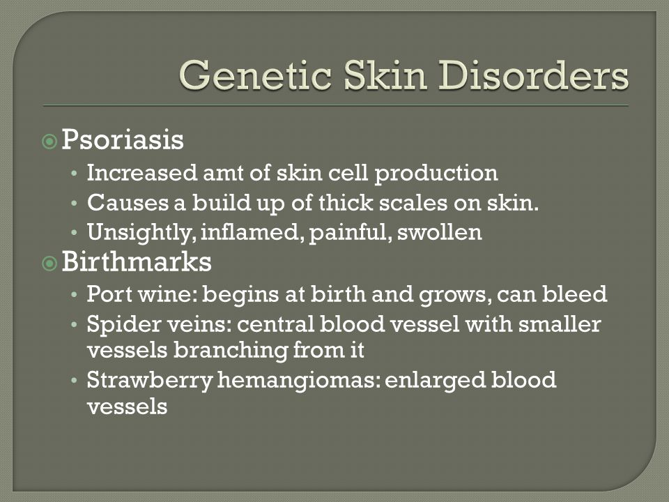  Psoriasis Increased amt of skin cell production Causes a build up of thick scales on skin. Unsightly, inflamed, painful, swollen  Birthmarks Port w