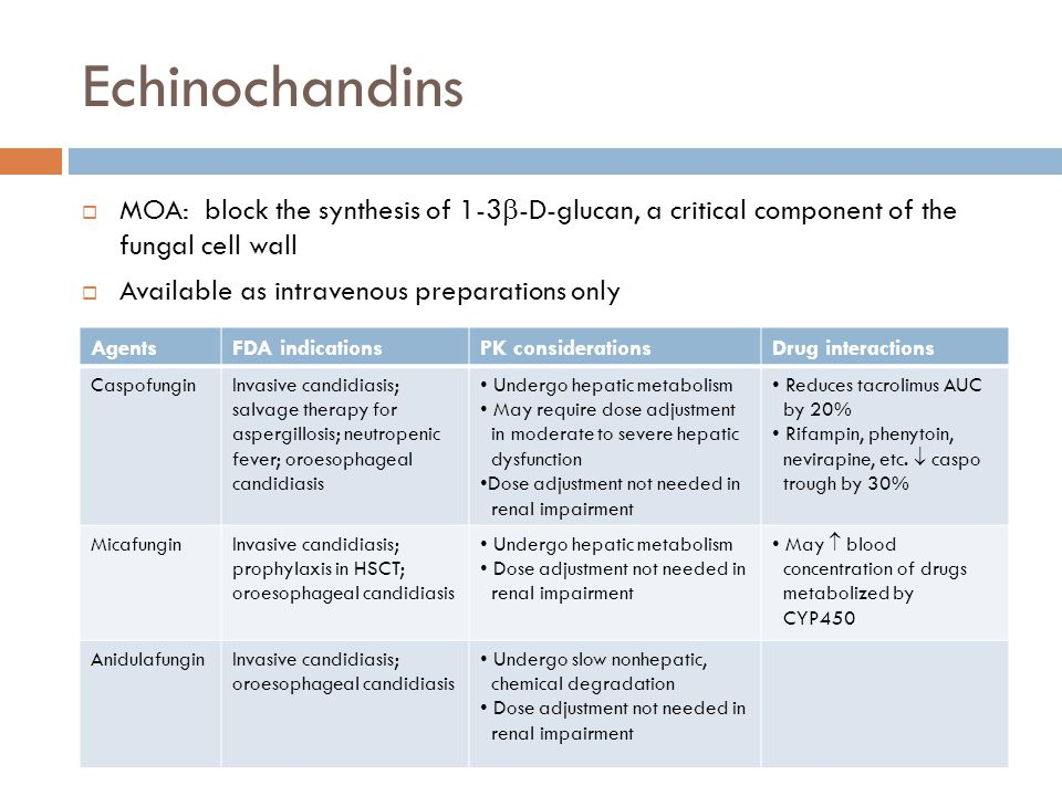 Echinochandins  MOA: block the synthesis of 1-3  -D-glucan, a critical component of the fungal cell wall  Available as intravenous preparations onl