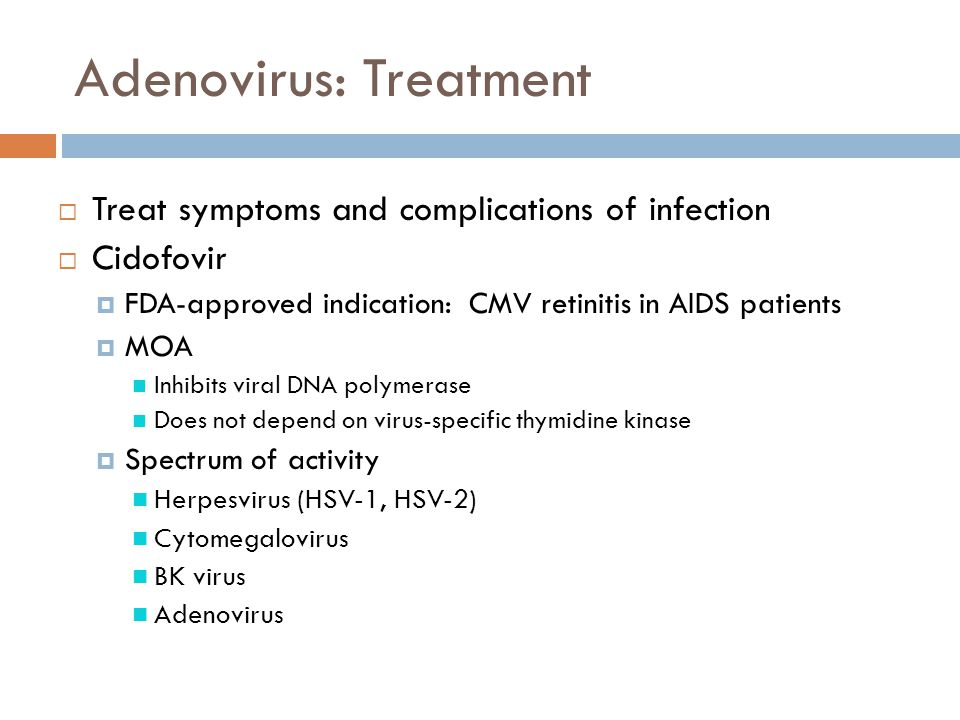 Adenovirus: Treatment  Treat symptoms and complications of infection  Cidofovir  FDA-approved indication: CMV retinitis in AIDS patients  MOA Inhi