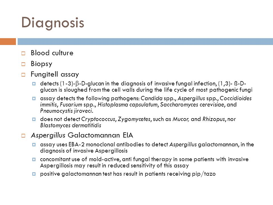 Diagnosis  Blood culture  Biopsy  Fungitell assay  detects (1-3)-  -D-glucan in the diagnosis of invasive fungal infection, (1,3)- ß-D- glucan is