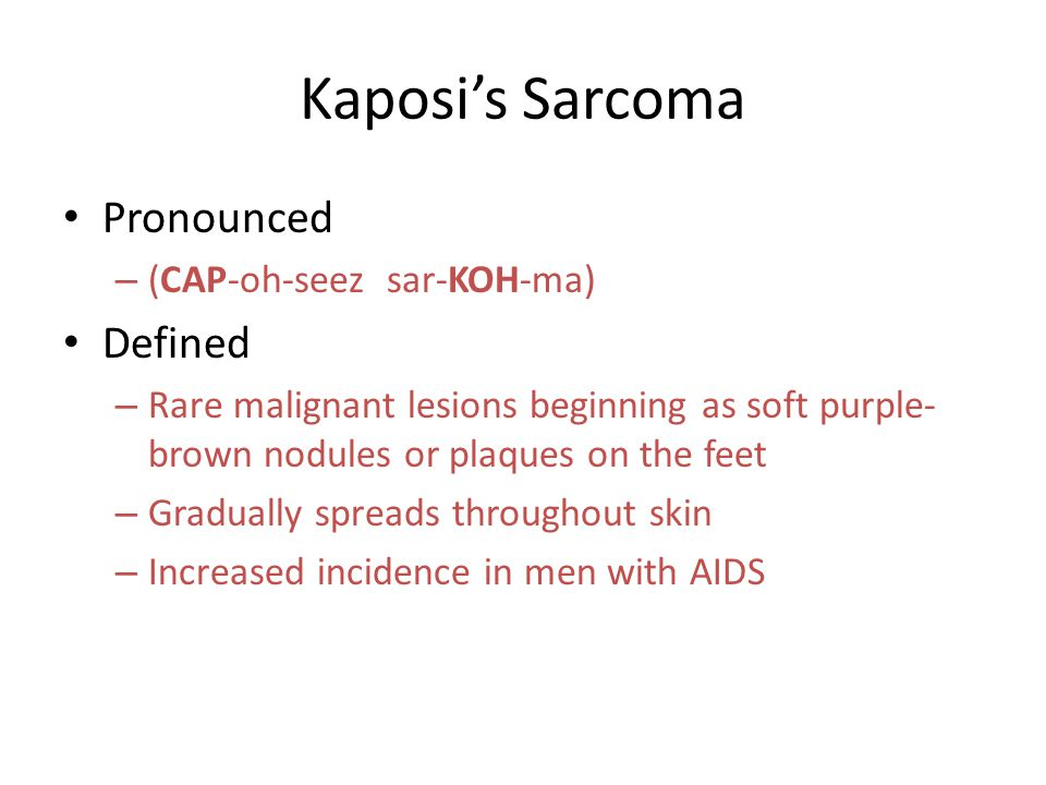 Kaposi's Sarcoma Pronounced – (CAP-oh-seez sar-KOH-ma) Defined – Rare malignant lesions beginning as soft purple- brown nodules or plaques on the feet – Gradually spreads throughout skin – Increased incidence in men with AIDS