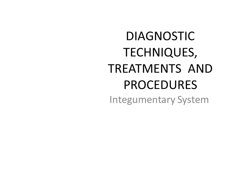 DIAGNOSTIC TECHNIQUES, TREATMENTS AND PROCEDURES Integumentary System