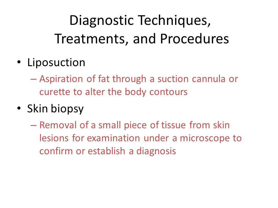 Diagnostic Techniques, Treatments, and Procedures Liposuction – Aspiration of fat through a suction cannula or curette to alter the body contours Skin biopsy – Removal of a small piece of tissue from skin lesions for examination under a microscope to confirm or establish a diagnosis