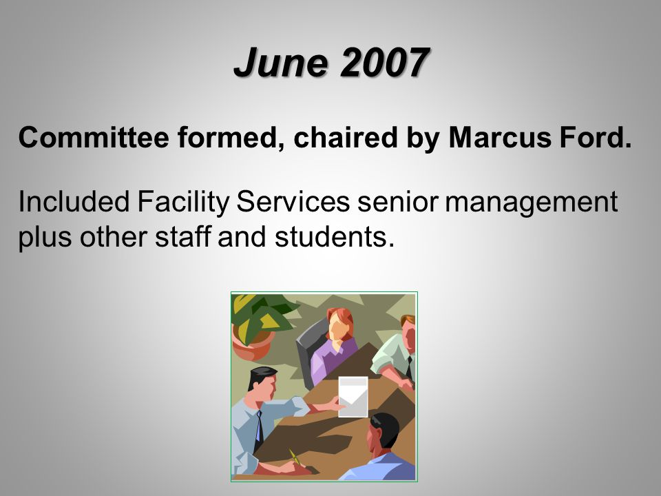 June 2007 Committee formed, chaired by Marcus Ford. Included Facility Services senior management plus other staff and students.