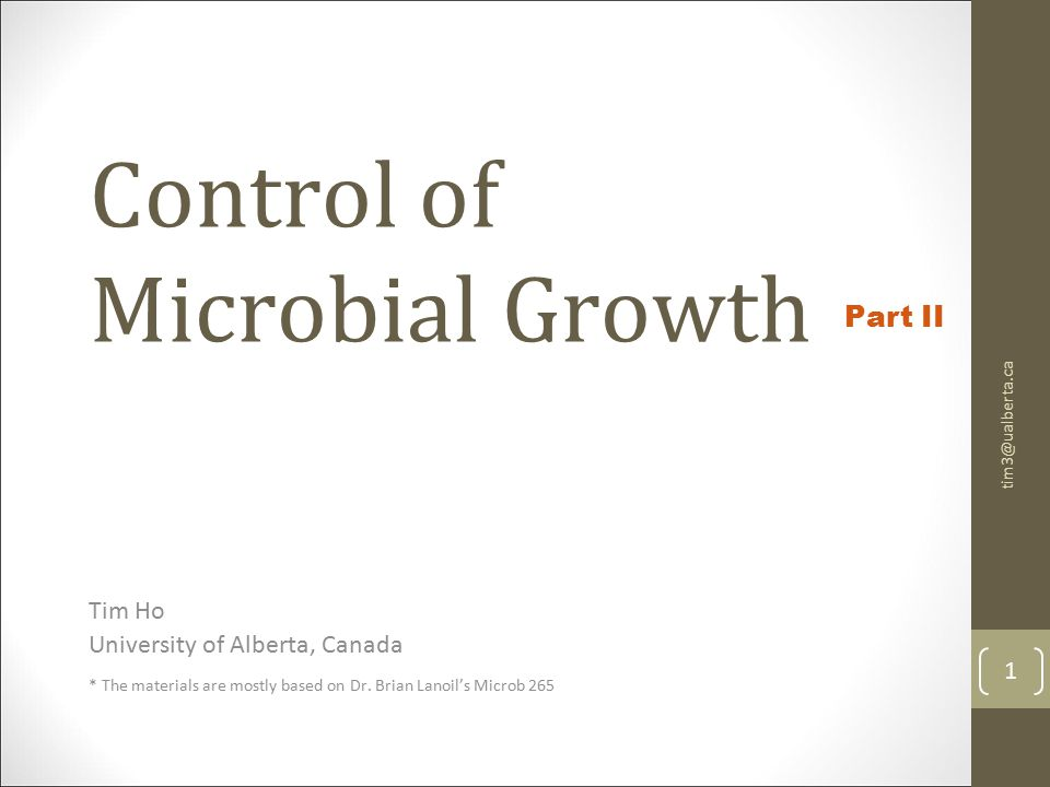 Control of Microbial Growth Tim Ho University of Alberta, Canada * The materials are mostly based on Dr.