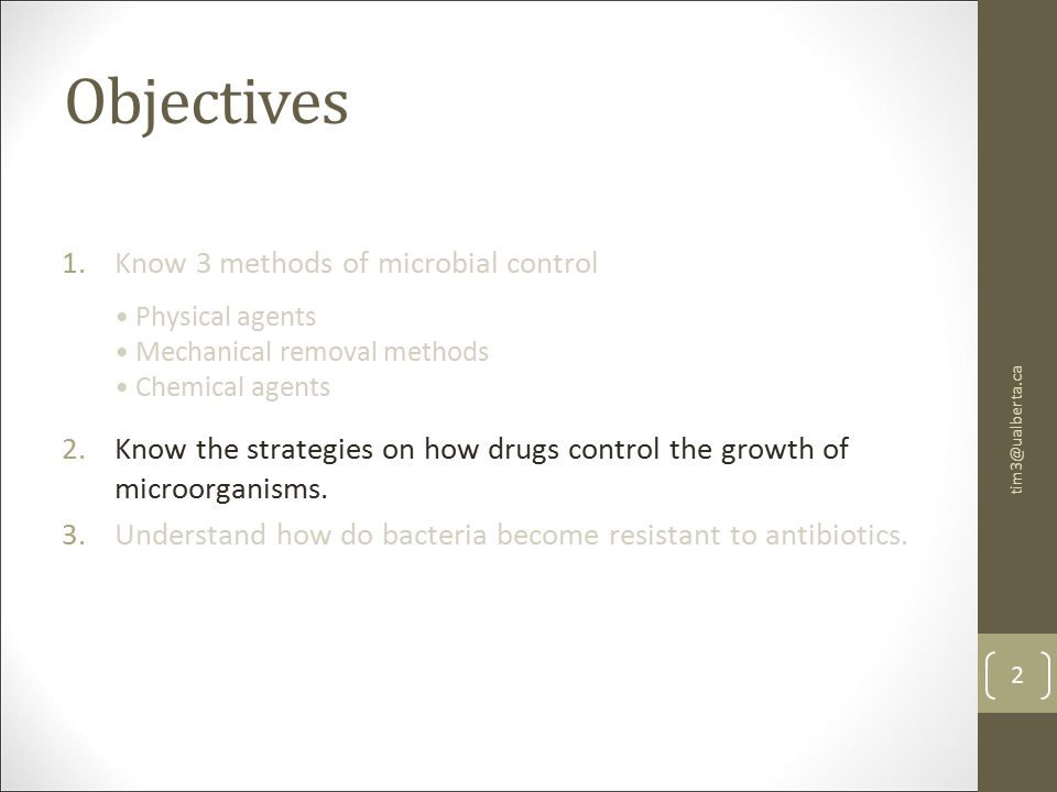 Objectives 1.Know 3 methods of microbial control 2.Know the strategies on how drugs control the growth of microorganisms.