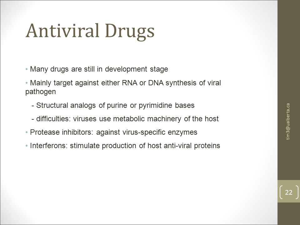 tim3@ualberta.ca 22 Antiviral Drugs Many drugs are still in development stage Mainly target against either RNA or DNA synthesis of viral pathogen - Structural analogs of purine or pyrimidine bases - difficulties: viruses use metabolic machinery of the host Protease inhibitors: against virus-specific enzymes Interferons: stimulate production of host anti-viral proteins