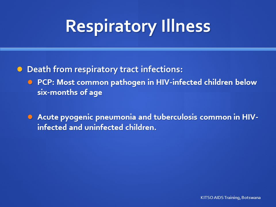 Respiratory Illness Death from respiratory tract infections: Death from respiratory tract infections: PCP: Most common pathogen in HIV-infected children below six-months of age PCP: Most common pathogen in HIV-infected children below six-months of age Acute pyogenic pneumonia and tuberculosis common in HIV- infected and uninfected children.