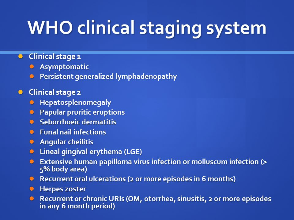 WHO clinical staging system Clinical stage 1 Clinical stage 1 Asymptomatic Asymptomatic Persistent generalized lymphadenopathy Persistent generalized lymphadenopathy Clinical stage 2 Clinical stage 2 Hepatosplenomegaly Hepatosplenomegaly Papular pruritic eruptions Papular pruritic eruptions Seborrhoeic dermatitis Seborrhoeic dermatitis Funal nail infections Funal nail infections Angular cheilitis Angular cheilitis Lineal gingival erythema (LGE) Lineal gingival erythema (LGE) Extensive human papilloma virus infection or molluscum infection (> 5% body area) Extensive human papilloma virus infection or molluscum infection (> 5% body area) Recurrent oral ulcerations (2 or more episodes in 6 months) Recurrent oral ulcerations (2 or more episodes in 6 months) Herpes zoster Herpes zoster Recurrent or chronic URIs (OM, otorrhea, sinusitis, 2 or more episodes in any 6 month period) Recurrent or chronic URIs (OM, otorrhea, sinusitis, 2 or more episodes in any 6 month period)