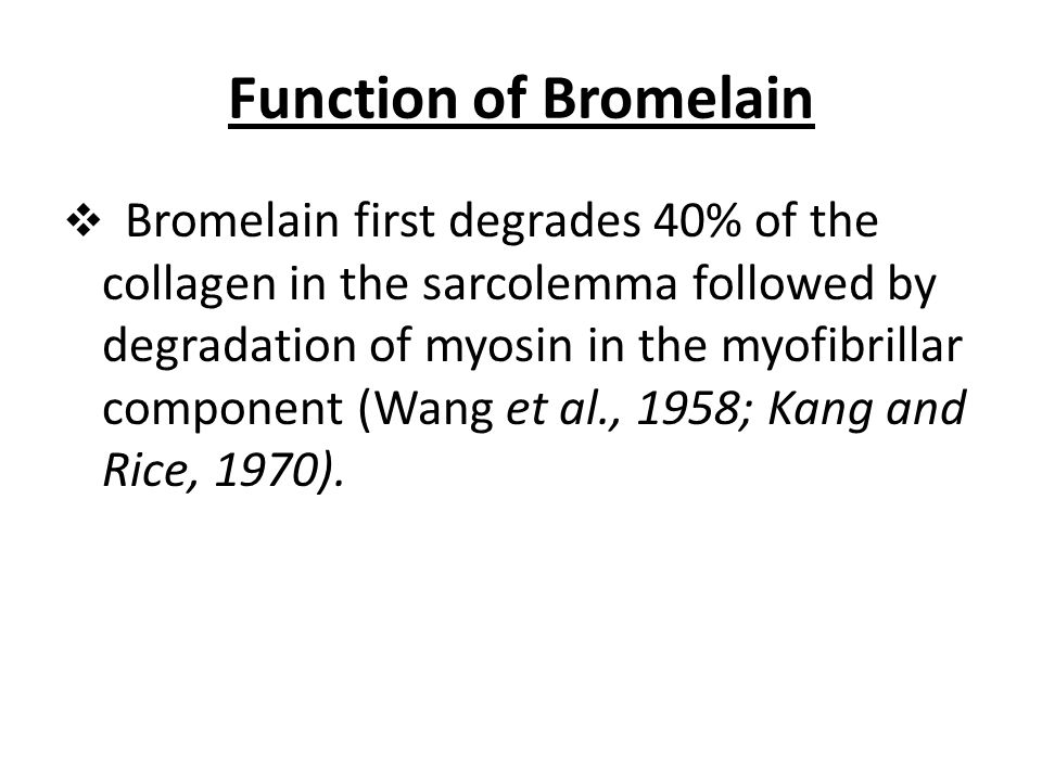 Function of Bromelain  Bromelain first degrades 40% of the collagen in the sarcolemma followed by degradation of myosin in the myofibrillar component (Wang et al., 1958; Kang and Rice, 1970).
