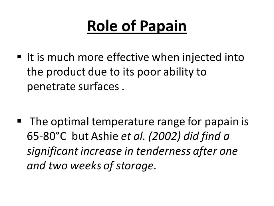 Role of Papain  It is much more effective when injected into the product due to its poor ability to penetrate surfaces.