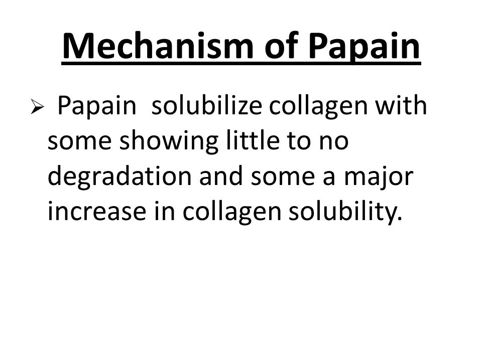 Mechanism of Papain  Papain solubilize collagen with some showing little to no degradation and some a major increase in collagen solubility.