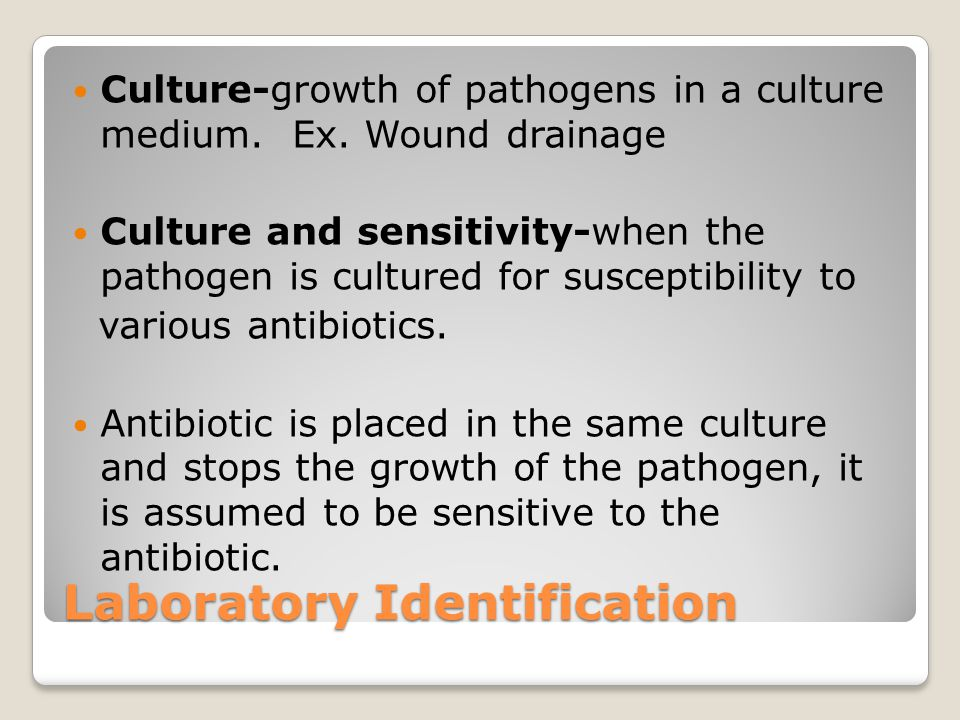 Laboratory Identification Culture-growth of pathogens in a culture medium. Ex. Wound drainage Culture and sensitivity-when the pathogen is cultured fo