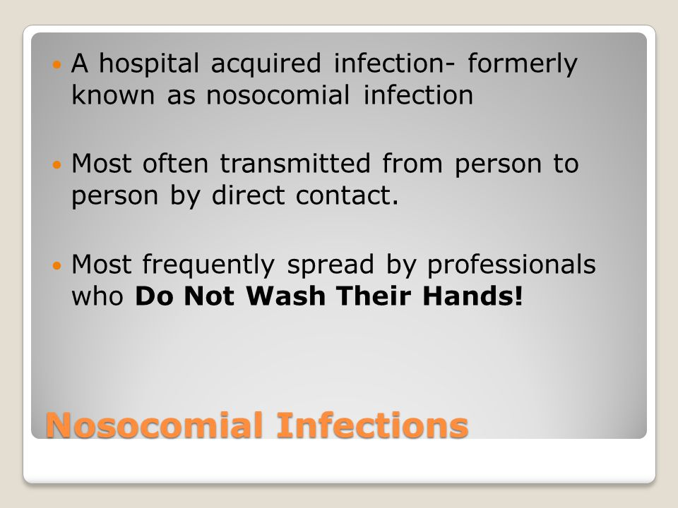 Nosocomial Infections A hospital acquired infection- formerly known as nosocomial infection Most often transmitted from person to person by direct con