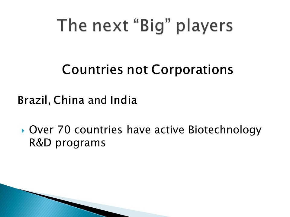 Countries not Corporations Brazil, China and India  Over 70 countries have active Biotechnology R&D programs