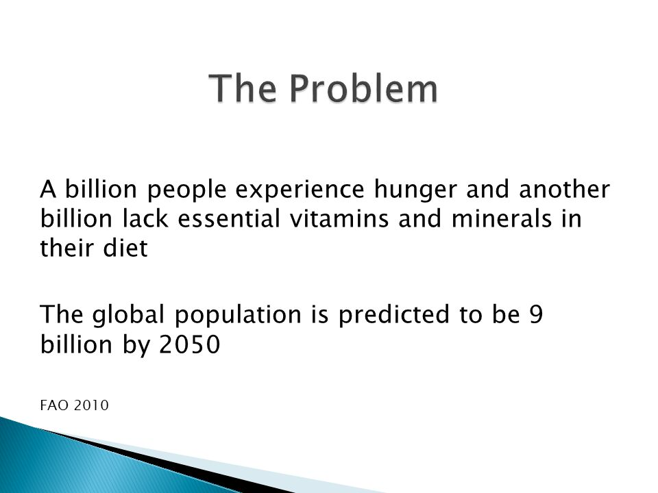 A billion people experience hunger and another billion lack essential vitamins and minerals in their diet The global population is predicted to be 9 billion by 2050 FAO 2010