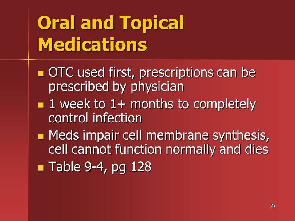 25 Oral and Topical Medications OTC used first, prescriptions can be prescribed by physician OTC used first, prescriptions can be prescribed by physician 1 week to 1+ months to completely control infection 1 week to 1+ months to completely control infection Meds impair cell membrane synthesis, cell cannot function normally and dies Meds impair cell membrane synthesis, cell cannot function normally and dies Table 9-4, pg 128 Table 9-4, pg 128