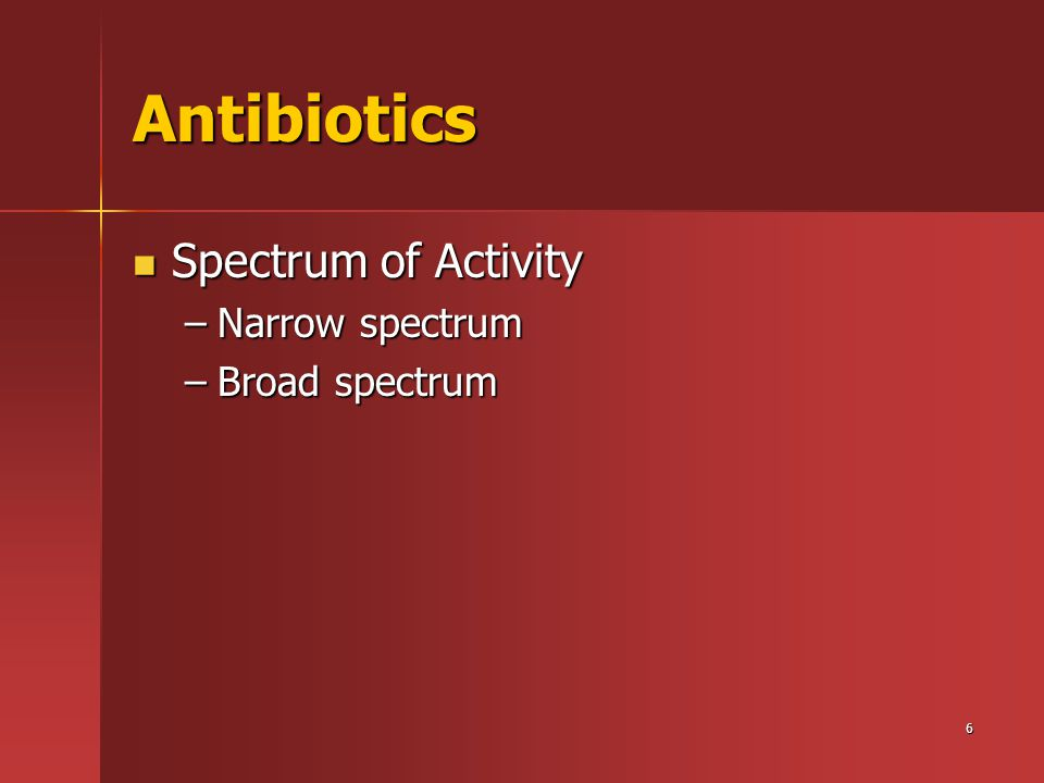 6 Antibiotics Spectrum of Activity Spectrum of Activity –Narrow spectrum –Broad spectrum