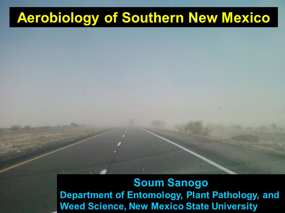 Soum Sanogo Department of Entomology, Plant Pathology, and Weed Science, New Mexico State University Aerobiology of Southern New Mexico