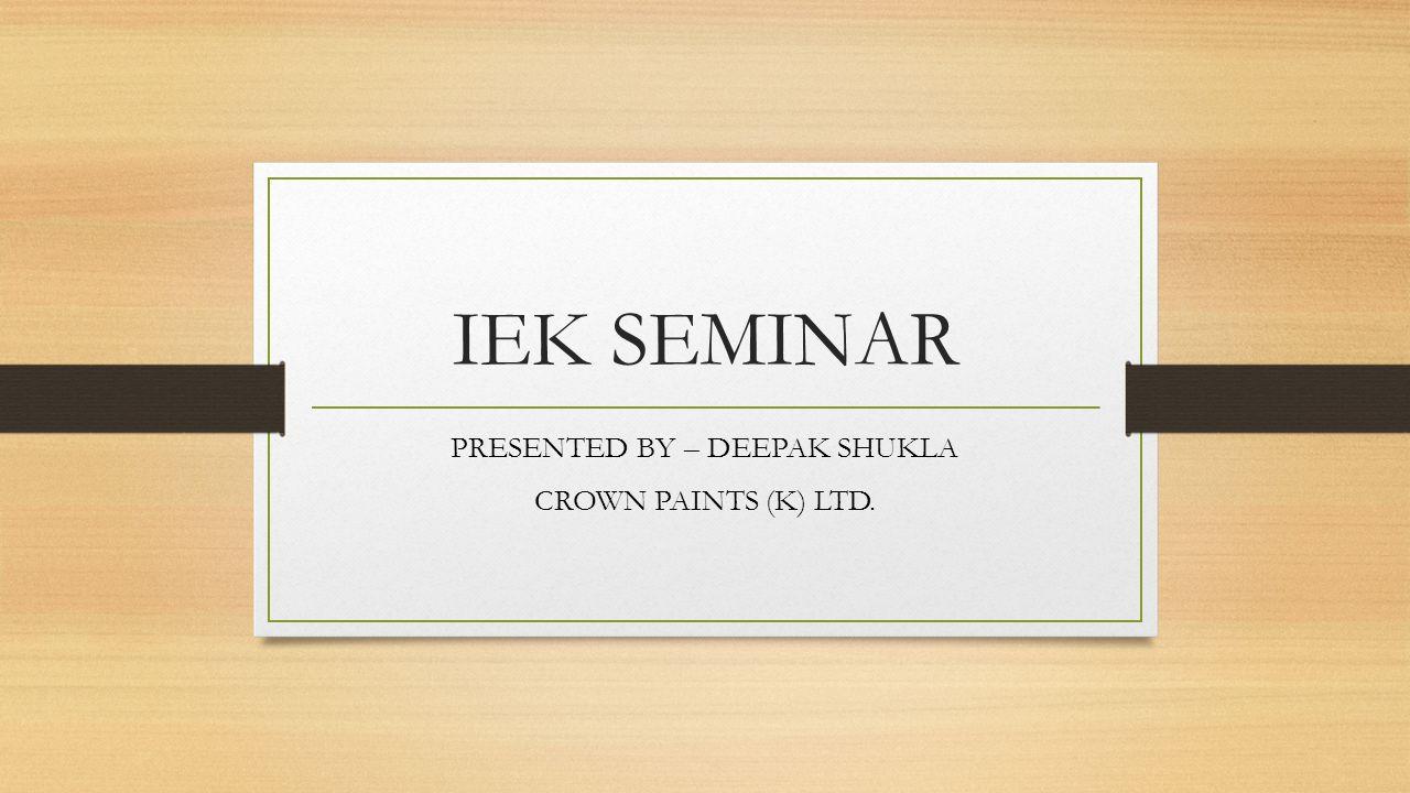 IEK SEMINAR PRESENTED BY – DEEPAK SHUKLA CROWN PAINTS (K) LTD.