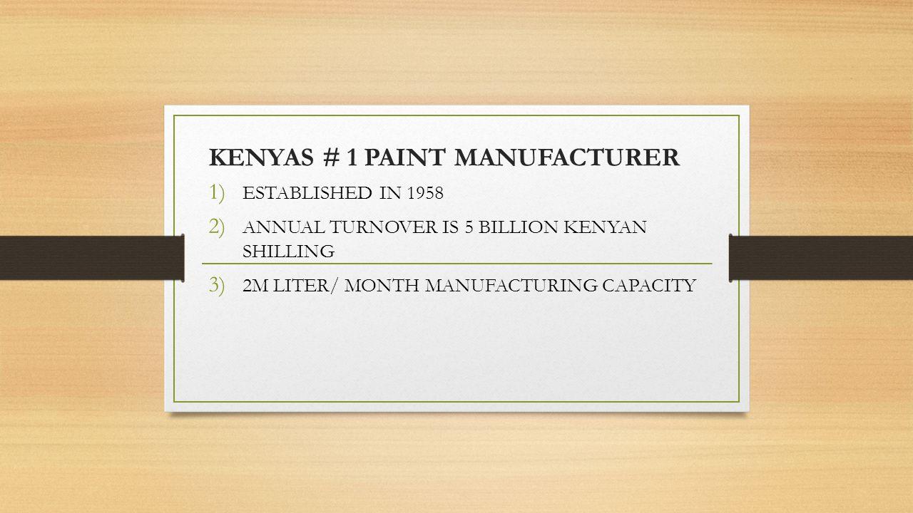 KENYAS # 1 PAINT MANUFACTURER 1) ESTABLISHED IN 1958 2) ANNUAL TURNOVER IS 5 BILLION KENYAN SHILLING 3) 2M LITER/ MONTH MANUFACTURING CAPACITY