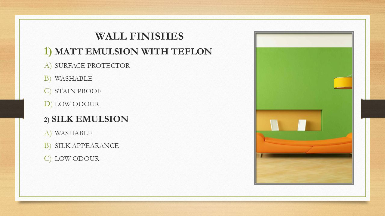WALL FINISHES 1) MATT EMULSION WITH TEFLON A) SURFACE PROTECTOR B) WASHABLE C) STAIN PROOF D) LOW ODOUR 2) SILK EMULSION A) WASHABLE B) SILK APPEARANCE C) LOW ODOUR