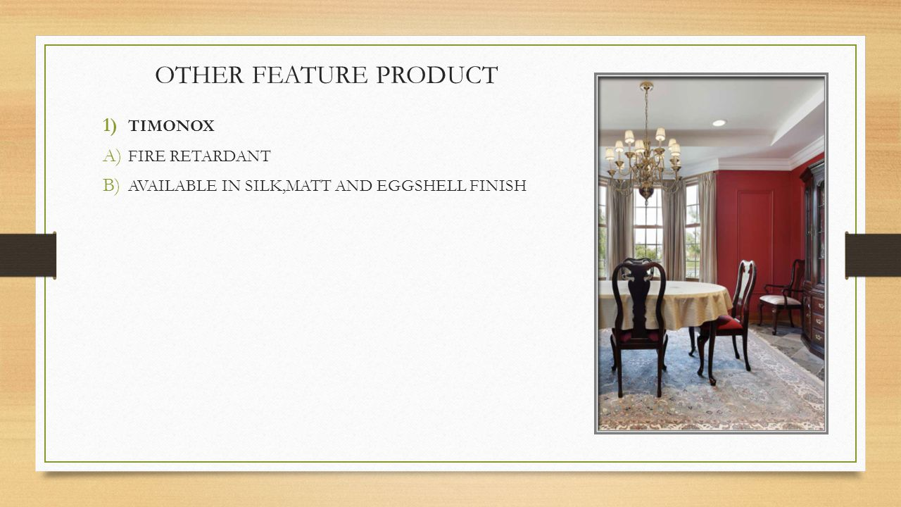 OTHER FEATURE PRODUCT 1) TIMONOX A) FIRE RETARDANT B) AVAILABLE IN SILK,MATT AND EGGSHELL FINISH