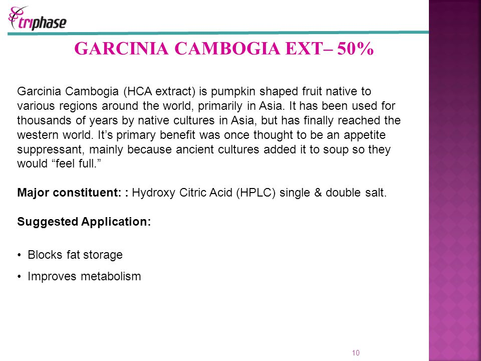 GARCINIA CAMBOGIA EXT– 50% 10 Garcinia Cambogia (HCA extract) is pumpkin shaped fruit native to various regions around the world, primarily in Asia.