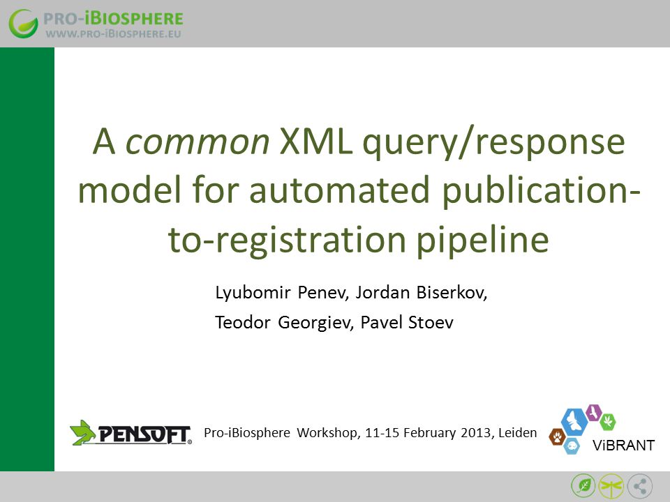 A common XML query/response model for automated publication- to-registration pipeline Lyubomir Penev, Jordan Biserkov, Teodor Georgiev, Pavel Stoev Pro-iBiosphere Workshop, 11-15 February 2013, Leiden ViBRANT
