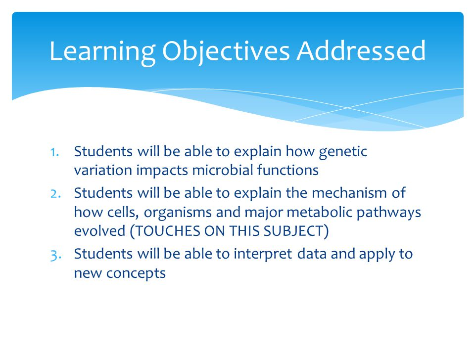 1.Students will be able to explain how genetic variation impacts microbial functions 2.Students will be able to explain the mechanism of how cells, organisms and major metabolic pathways evolved (TOUCHES ON THIS SUBJECT) 3.Students will be able to interpret data and apply to new concepts Learning Objectives Addressed