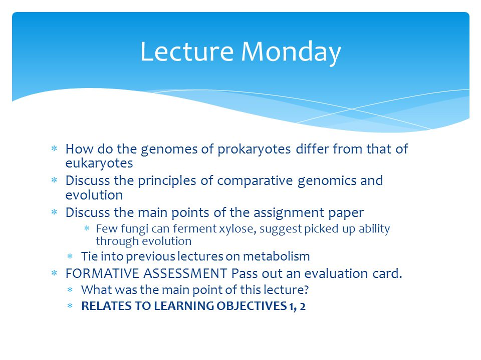  How do the genomes of prokaryotes differ from that of eukaryotes  Discuss the principles of comparative genomics and evolution  Discuss the main points of the assignment paper  Few fungi can ferment xylose, suggest picked up ability through evolution  Tie into previous lectures on metabolism  FORMATIVE ASSESSMENT Pass out an evaluation card.