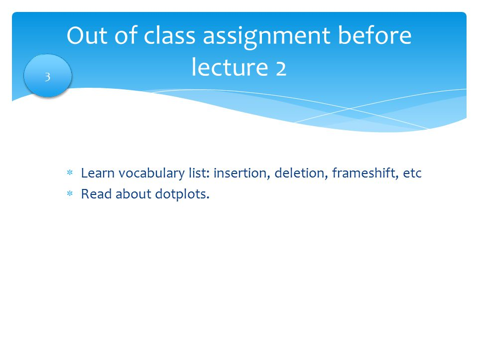  Learn vocabulary list: insertion, deletion, frameshift, etc  Read about dotplots. Out of class assignment before lecture 2 3 3