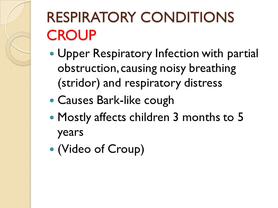 RESPIRATORY CONDITIONS CROUP Upper Respiratory Infection with partial obstruction, causing noisy breathing (stridor) and respiratory distress Causes B