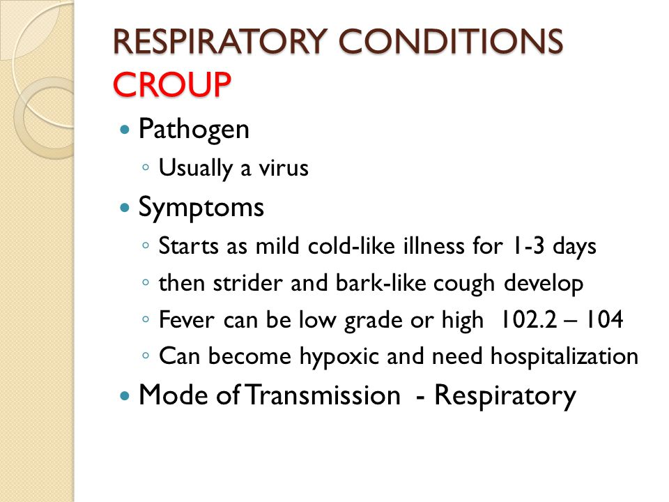 RESPIRATORY CONDITIONS CROUP Pathogen ◦ Usually a virus Symptoms ◦ Starts as mild cold-like illness for 1-3 days ◦ then strider and bark-like cough develop ◦ Fever can be low grade or high 102.2 – 104 ◦ Can become hypoxic and need hospitalization Mode of Transmission - Respiratory