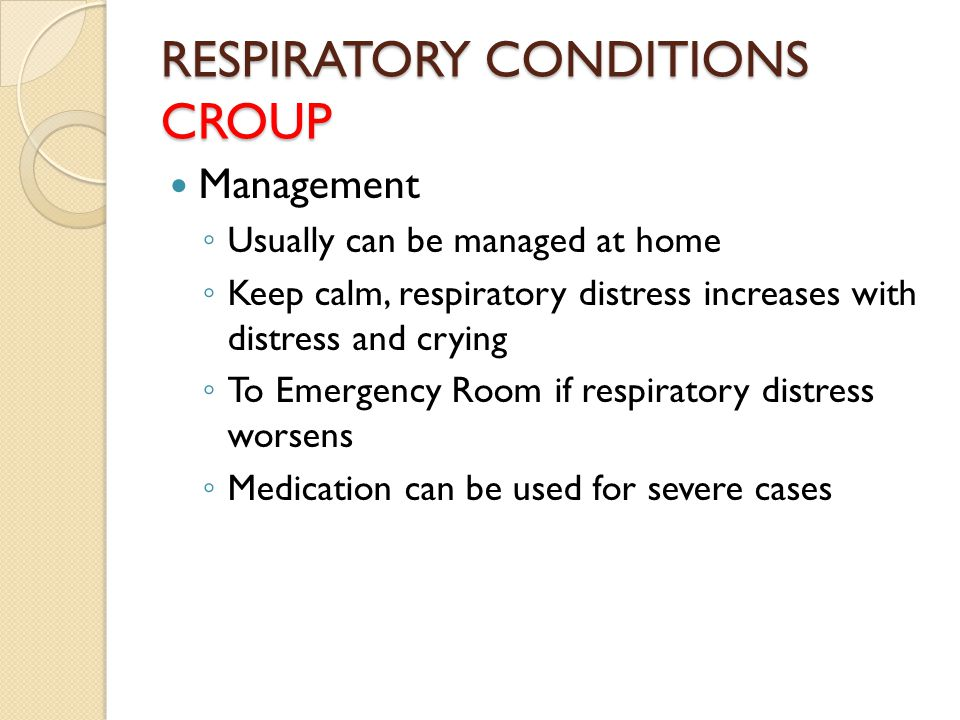 RESPIRATORY CONDITIONS CROUP Management ◦ Usually can be managed at home ◦ Keep calm, respiratory distress increases with distress and crying ◦ To Eme