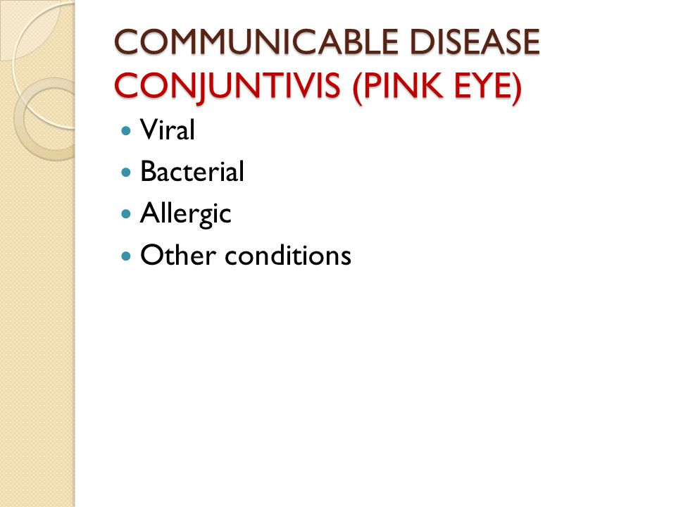COMMUNICABLE DISEASE CONJUNTIVIS (PINK EYE) Viral Bacterial Allergic Other conditions
