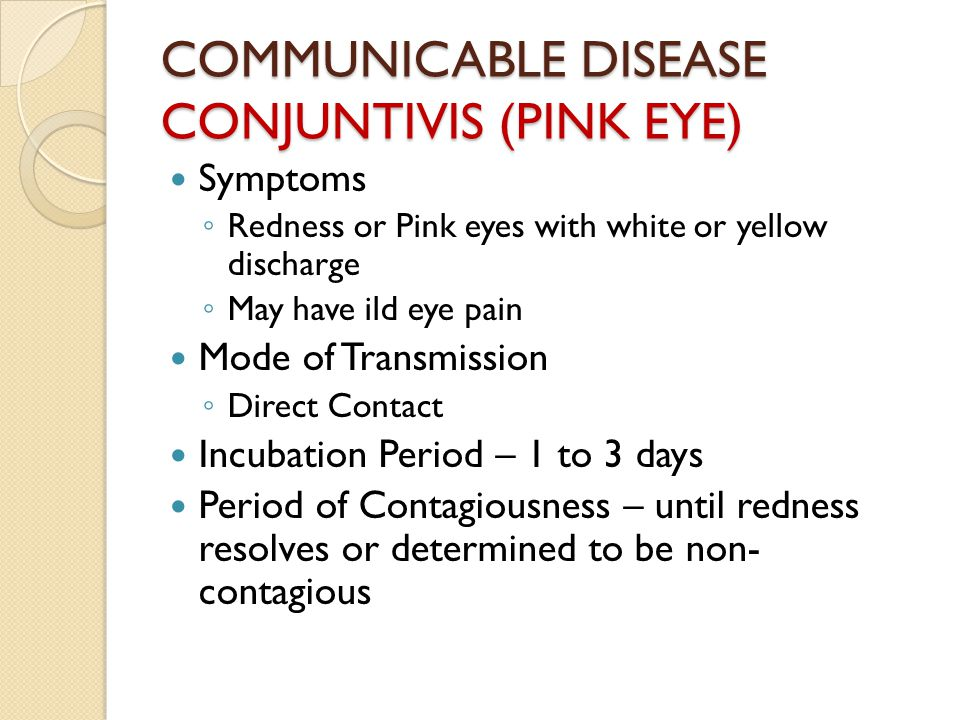 COMMUNICABLE DISEASE CONJUNTIVIS (PINK EYE) Symptoms ◦ Redness or Pink eyes with white or yellow discharge ◦ May have ild eye pain Mode of Transmission ◦ Direct Contact Incubation Period – 1 to 3 days Period of Contagiousness – until redness resolves or determined to be non- contagious