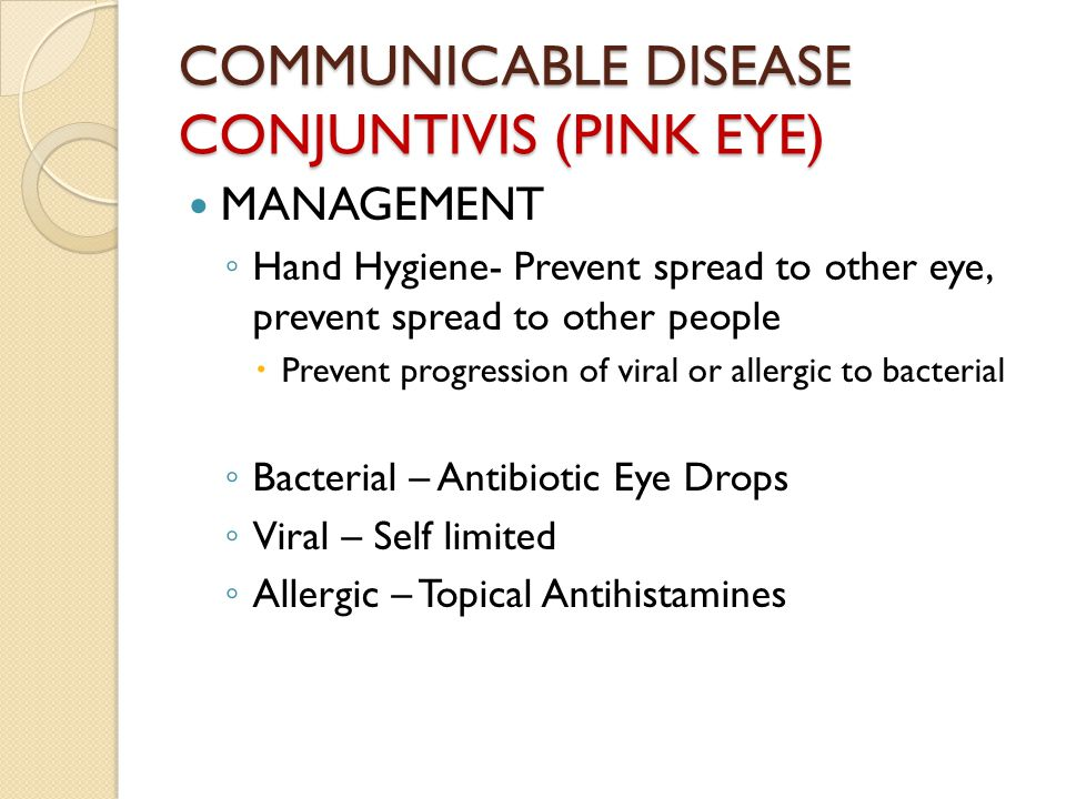 COMMUNICABLE DISEASE CONJUNTIVIS (PINK EYE) MANAGEMENT ◦ Hand Hygiene- Prevent spread to other eye, prevent spread to other people  Prevent progression of viral or allergic to bacterial ◦ Bacterial – Antibiotic Eye Drops ◦ Viral – Self limited ◦ Allergic – Topical Antihistamines