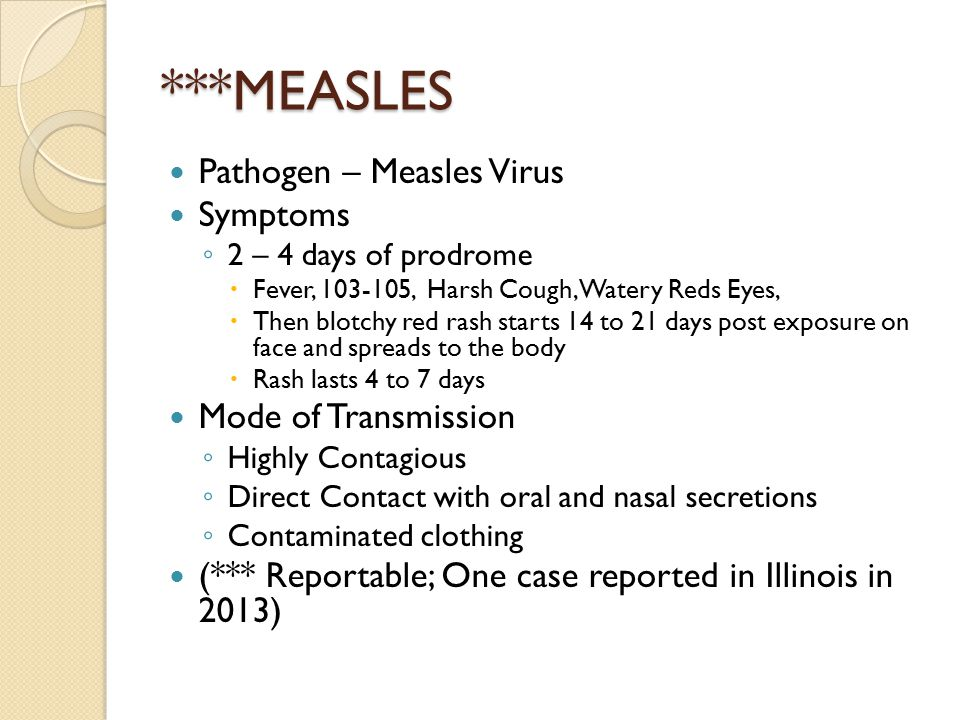 ***MEASLES Pathogen – Measles Virus Symptoms ◦ 2 – 4 days of prodrome  Fever, 103-105, Harsh Cough, Watery Reds Eyes,  Then blotchy red rash starts