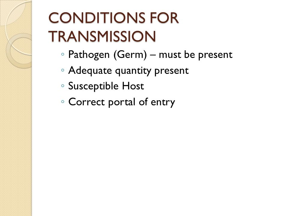CONDITIONS FOR TRANSMISSION ◦ Pathogen (Germ) – must be present ◦ Adequate quantity present ◦ Susceptible Host ◦ Correct portal of entry