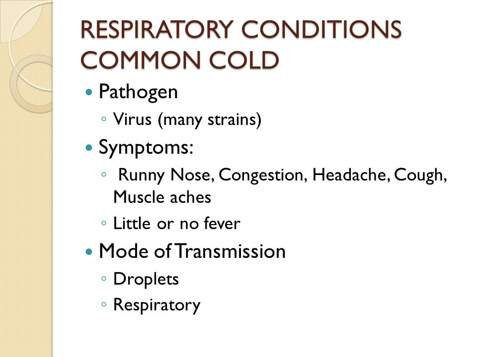 RESPIRATORY CONDITIONS COMMON COLD Pathogen ◦ Virus (many strains) Symptoms: ◦ Runny Nose, Congestion, Headache, Cough, Muscle aches ◦ Little or no fever Mode of Transmission ◦ Droplets ◦ Respiratory