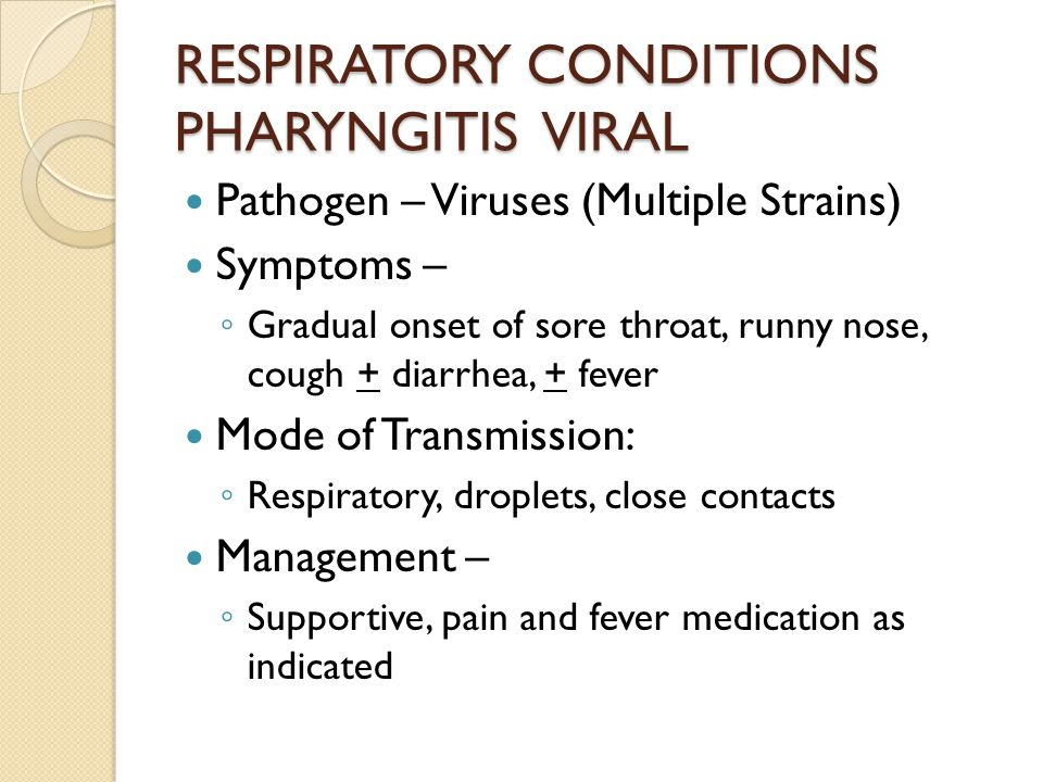 RESPIRATORY CONDITIONS PHARYNGITIS VIRAL Pathogen – Viruses (Multiple Strains) Symptoms – ◦ Gradual onset of sore throat, runny nose, cough + diarrhea, + fever Mode of Transmission: ◦ Respiratory, droplets, close contacts Management – ◦ Supportive, pain and fever medication as indicated