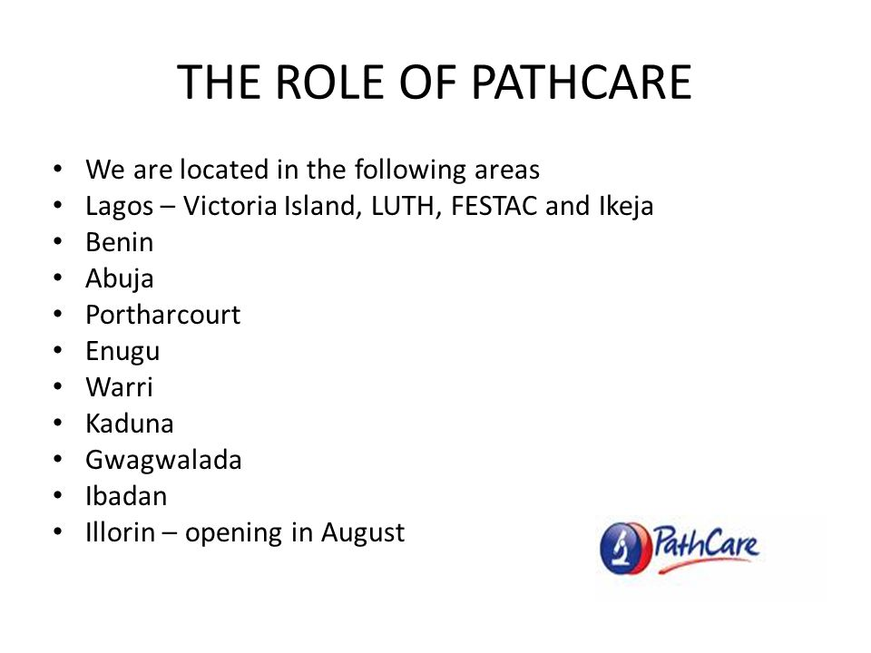 THE ROLE OF PATHCARE We are located in the following areas Lagos – Victoria Island, LUTH, FESTAC and Ikeja Benin Abuja Portharcourt Enugu Warri Kaduna Gwagwalada Ibadan Illorin – opening in August