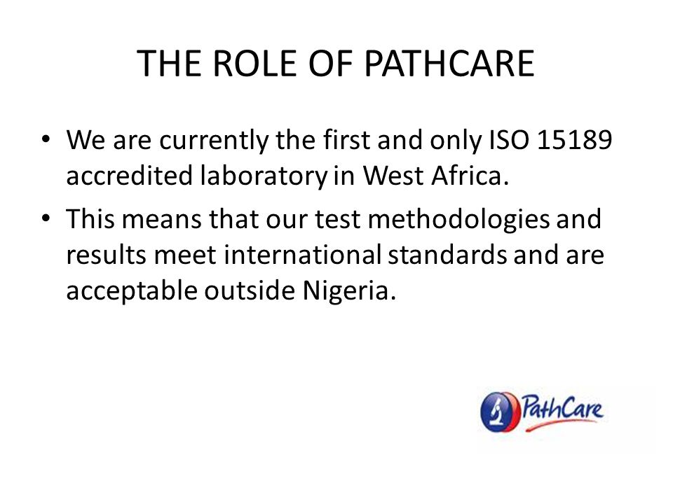 THE ROLE OF PATHCARE We are currently the first and only ISO 15189 accredited laboratory in West Africa.