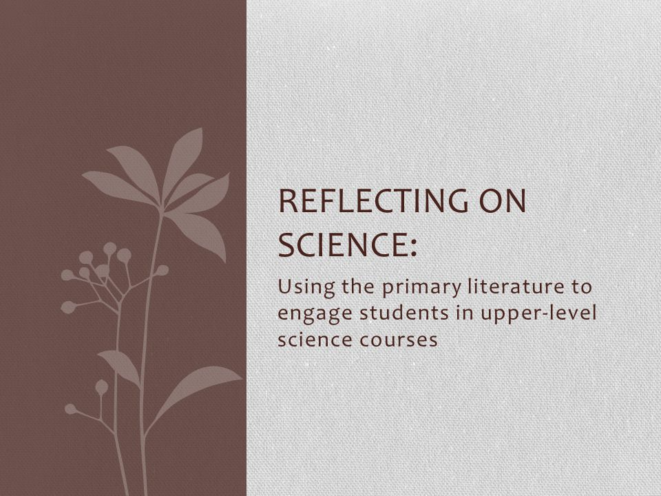 Using the primary literature to engage students in upper-level science courses REFLECTING ON SCIENCE: