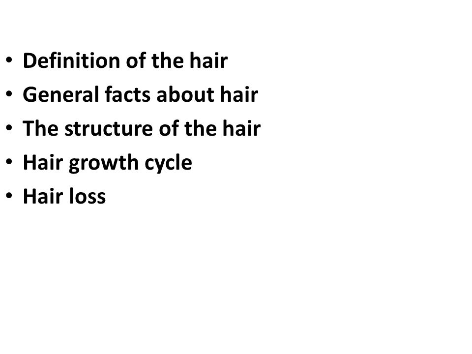 Definition of the hair General facts about hair The structure of the hair Hair growth cycle Hair loss