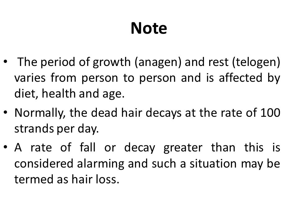 Note The period of growth (anagen) and rest (telogen) varies from person to person and is affected by diet, health and age. Normally, the dead hair de