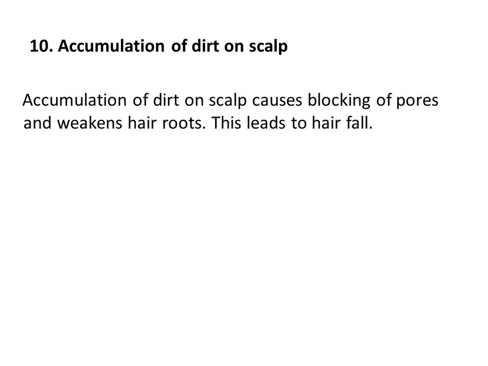 10. Accumulation of dirt on scalp Accumulation of dirt on scalp causes blocking of pores and weakens hair roots. This leads to hair fall.
